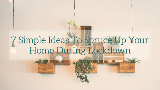 7 Simple Ideas To Spruce Up Your Home During Lockdown